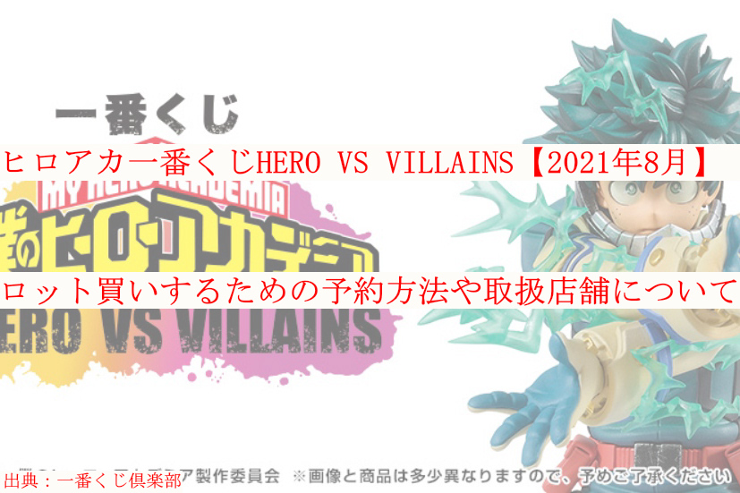 ヒロアカ一番くじHERO VS VILLAINS【2021年8月】をロット買いするための予約方法や取扱店舗について