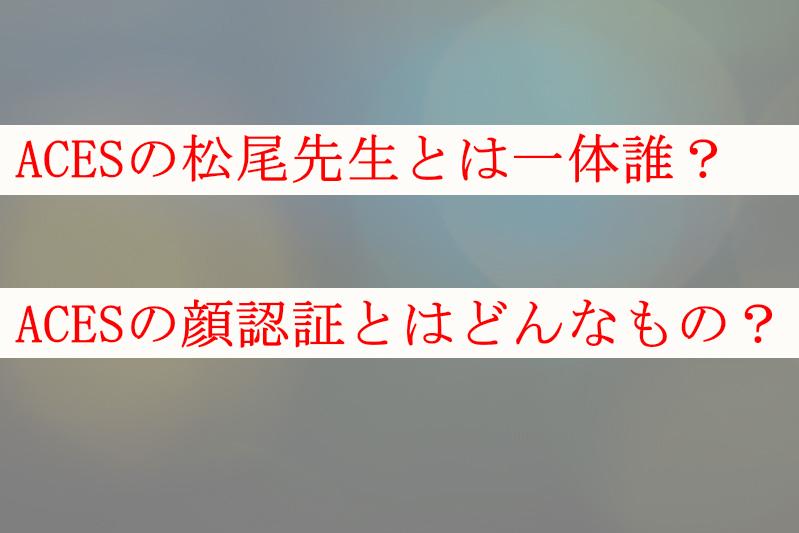 ACESの松尾先生とは一体誰?ACESの顔認証とはどんなもの?