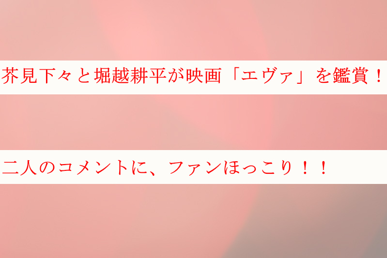 芥見下々と堀越耕平が映画「エヴァ」を鑑賞!コメントにファンほっこり