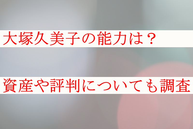 大塚久美子の能力は?資産や評判についても調査してみた