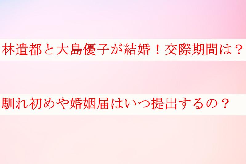 林遣都と大島優子の交際期間は?婚姻届はいつ提出するの?