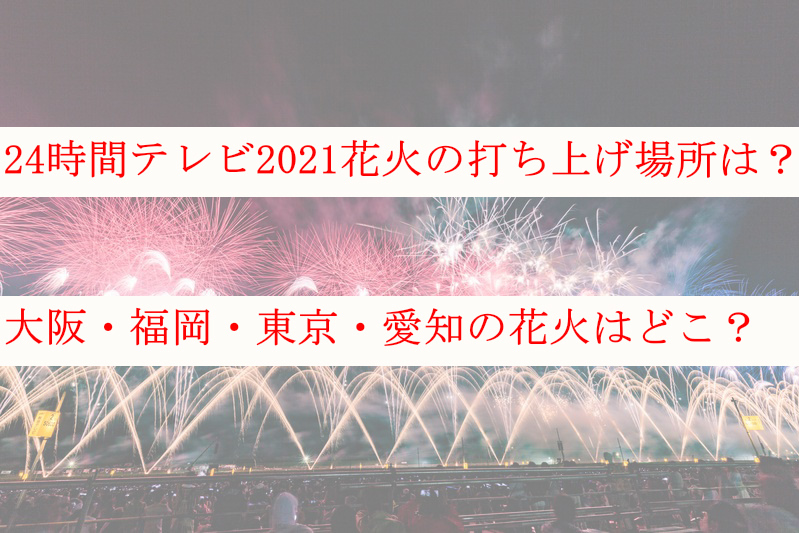 24時間テレビ2021花火の打ち上げ場所と大阪・福岡・東京・愛知どこ?
