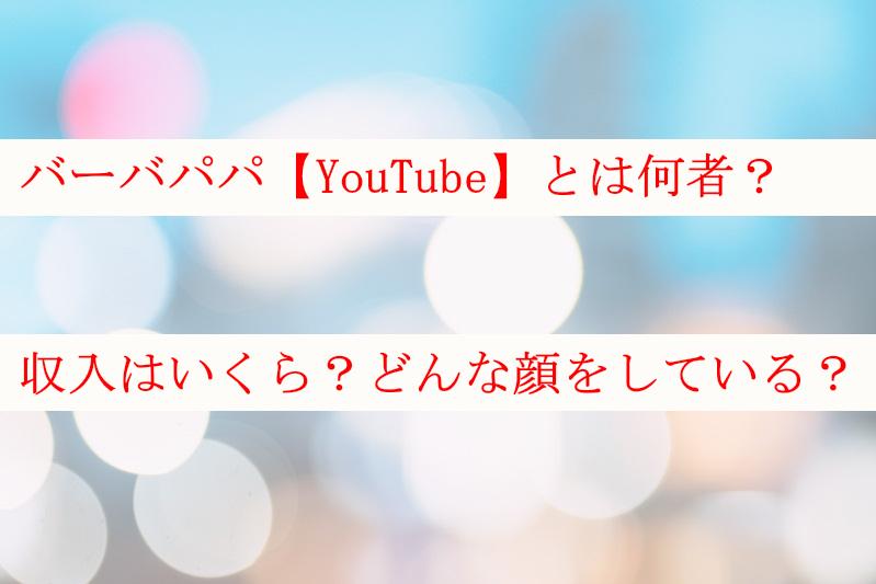 バーバパパ【YouTube】とは何者?収入はいくらでどんな顔?