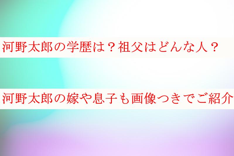 河野太郎の学歴や祖父はどんな人?嫁や息子も画像付きでご紹介