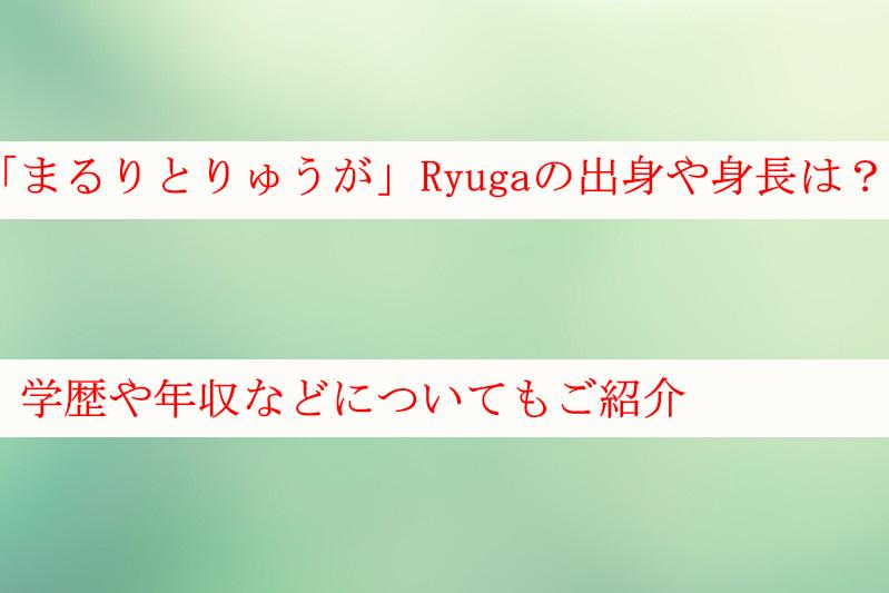 「まるりとりゅうが」Ryugaの出身や身長は?学歴や年収なども