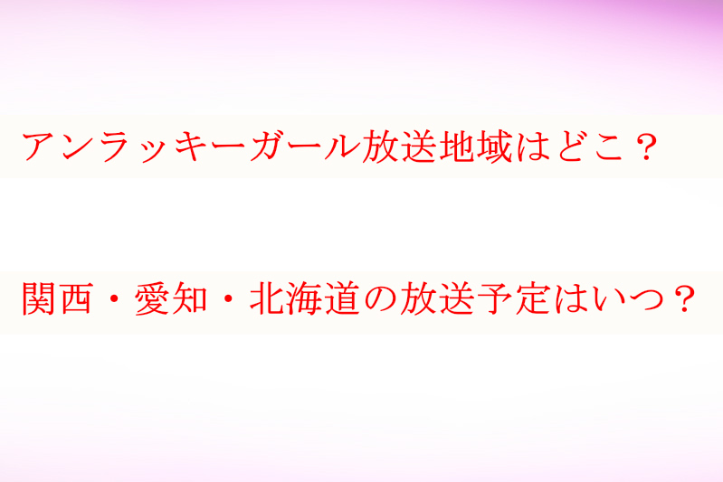 アンラッキーガール放送地域は?関西・愛知・北海道の放送予定はいつ?