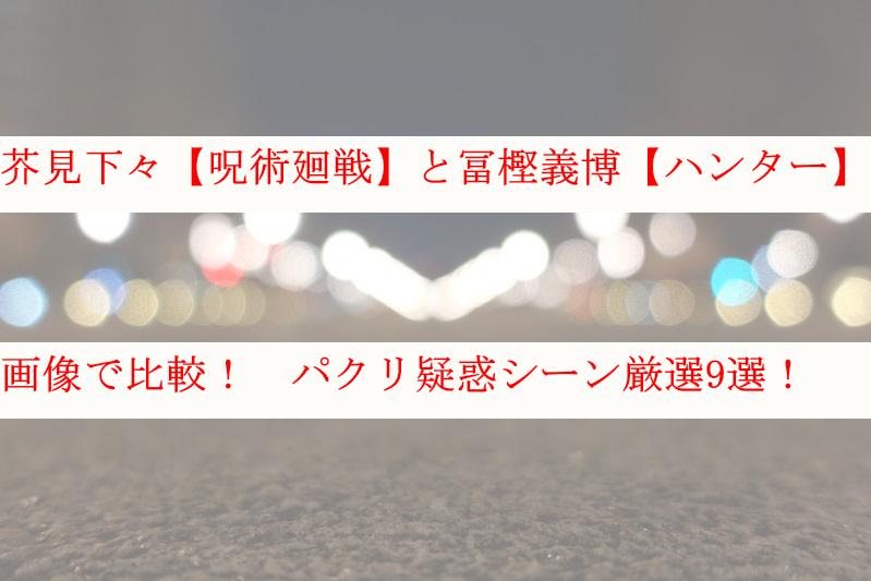 【画像】芥見下々の呪術廻戦と冨樫義博のハンターハンターを比較検証
